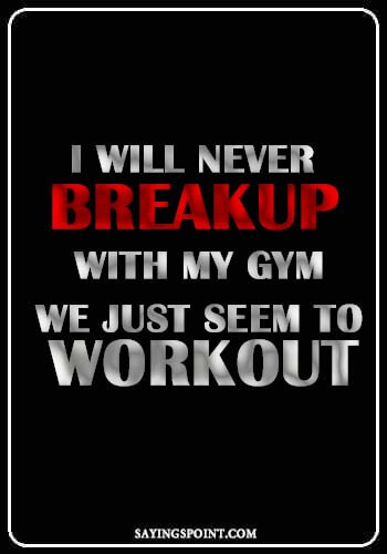 funny motivational gym quotes - I will never breakup with my gym. We just seem to workout.
