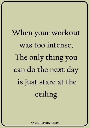 famous fitness quotes - When your workout was too intense, The only thing you can do the next day is just stare at the ceiling.