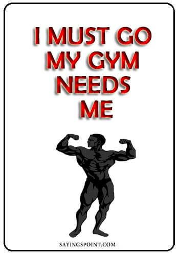 """Funny Gym Quotes""""I must go. My gym needs me."""" —Unknown"""