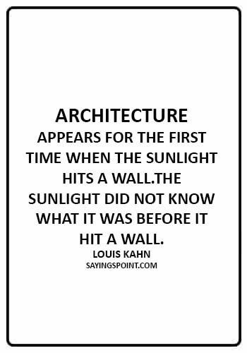 Architecture Saying - Architecture appears for the first time when the sunlight hits a wall.The sunlight did not know what it was before it hit a wall. - Louis Kahn