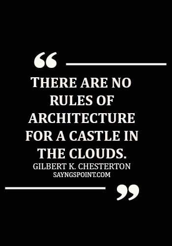 Architecture Quotes - There are no rules of architecture for a castle in the clouds. - Gilbert K. Chesterton