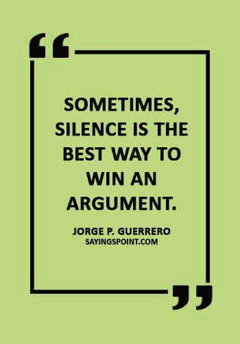 """Argument Quotes - """"Sometimes, silence is the best way to win an argument."""" —Jorge P. Guerrero"""