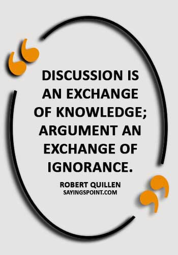 """Argument Quotes - """"Discussion is an exchange of knowledge; argument an exchange of ignorance."""" —Robert Quillen"""