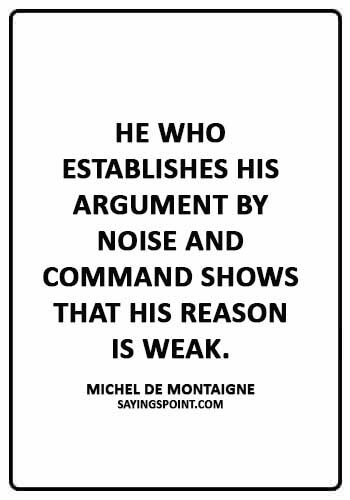 """Argument Sayings - """"He who establishes his argument by noise and command shows that his reason is weak."""" —Michel de Montaigne"""