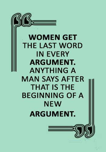 """Argument Quotes - """"Women get the last word in every argument. Anything a man says after that is the beginning of a new argument."""""""