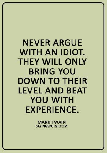 """argument quotes images - """"Never argue with an idiot. They will only bring you down to their level and beat you with experience."""""""