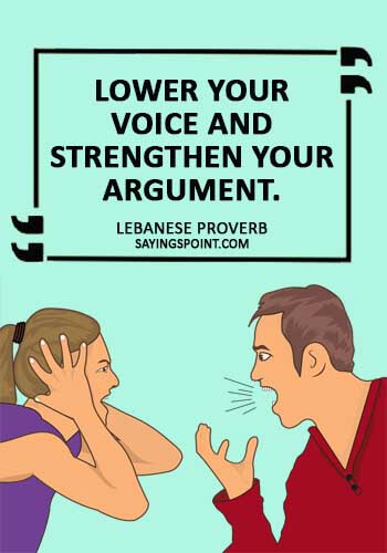 """Argument Sayings - """"Lower your voice and strengthen your argument."""""""