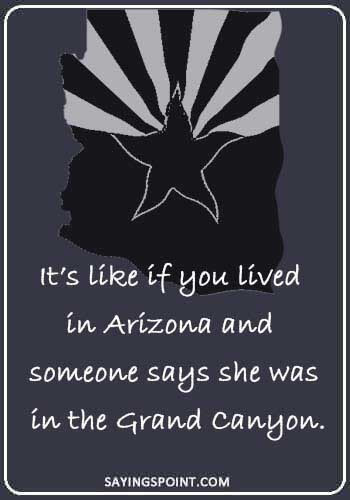 "arizona quotes - ""It's like if you lived in Arizona and someone says she was in the Grand Canyon."""
