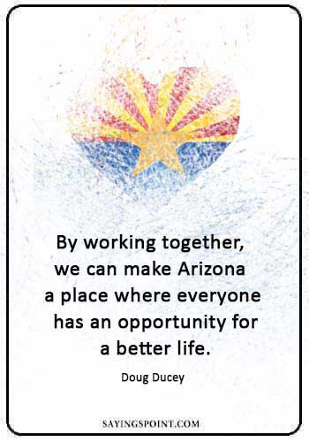 "Arizona Sayings - ""By working together, we can make Arizona a place where everyone has an opportunity for a better life."" —Doug Ducey"