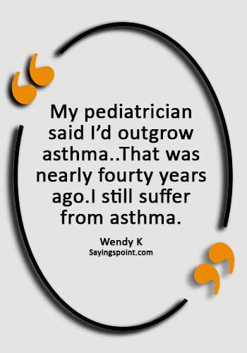 "Asthma Sayings - ""My pediatrician said I'd outgrow asthma..That was nearly fourty years ago.I still suffer from asthma."" —Wendy K"