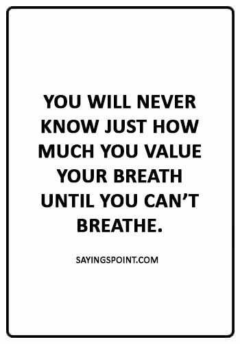 "ASthma Sayings - ""You will never know just how much you value your breath until you can't breathe."""