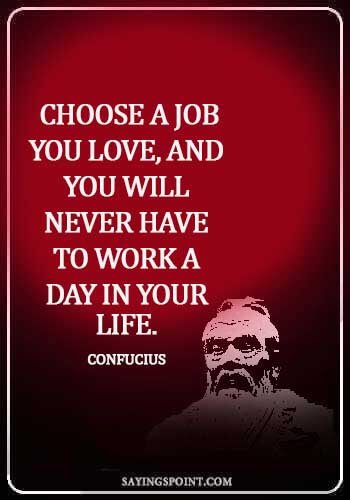 Career Sayings - Choose a job you love, and you will never have to work a day in your life.