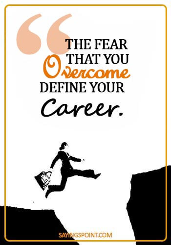 Career Sayings - The fear that you overcome define your career.