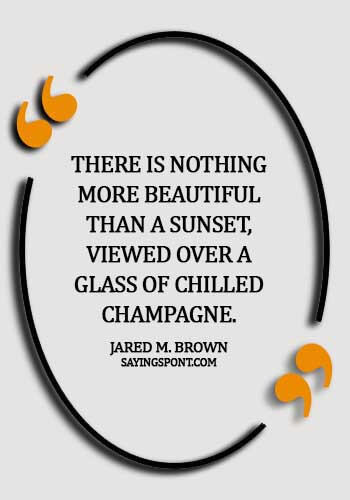 "Champagne Quotes - ""There is nothing more beautiful than a sunset, viewed over a glass of chilled Champagne."" —Jared M. Brown"