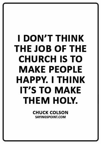 "Church Sayings - ""I don't think the job of the church is to make people happy. I think it's to make them holy."" —Chuck Colson"