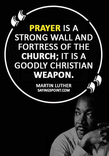 "MArtin Luther Quotes - ""Prayer is a strong wall and fortress of the church; it is a goodly Christian weapon."" —Martin Luther"