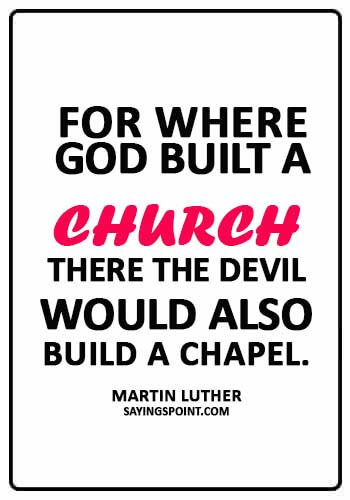 "MArtin Luther Quotes - ""For where God built a church, there the Devil would also build a chapel."" —Martin Luther"