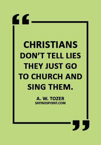 "funny church quotes - ""Christians don't tell lies they just go to church and sing them."" —A. W. Tozer"