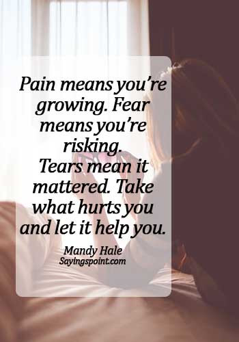 Crying Sayings - Pain means you're growing. Fear means you're risking. Tears mean it mattered. Take what hurts you and let it help you. - Mandy Hale