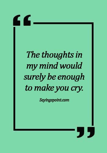 crying quotes images - The thoughts in my mind would surely be enough to make you cry.