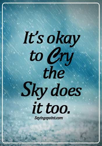 sad crying quotes about life- It's okay to cry, the sky does it too.