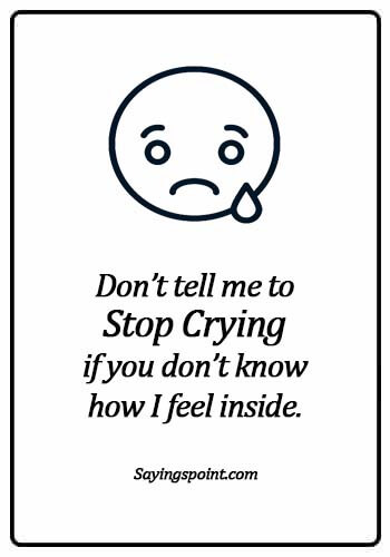 Crying Quotes - Don't tell me to stop crying if you don't know how I feel inside.