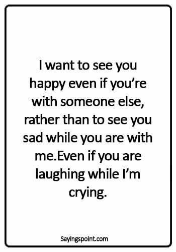crying quotes about love - I want to see you happy even if you're with someone else, rather than to see you sad while you are with me.Even if you are laughing while I'm crying.