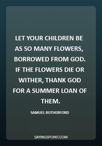 "Death of a child Sayings - ""Let your children be as so many flowers, borrowed from God.If the flowers die or wither, thank God for a summer loan of them."" —Samuel Rutherford"