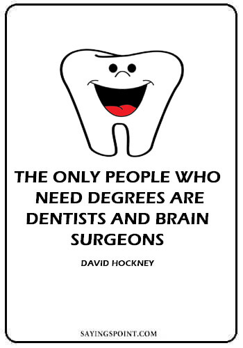 """Dentist Funny Quotes - """"The only people who need degrees are dentists and brain surgeons."""" —David Hockney"""