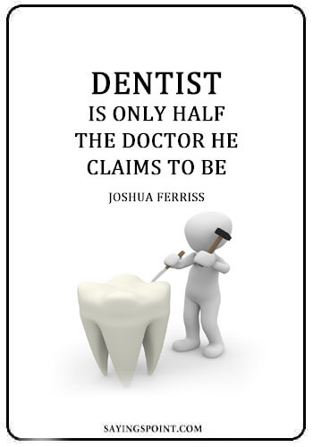 """Dentist Quotes - """"A dentist is only half the doctor he claims to be."""" —Joshua Ferriss"""