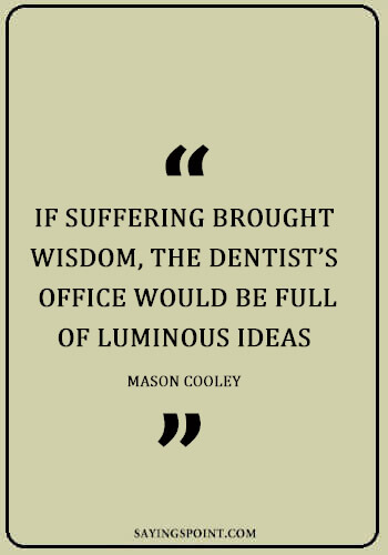 """Dentist Funny Sayings - """"If suffering brought wisdom, the dentist's office would be full of luminous ideas."""" —Mason Cooley"""