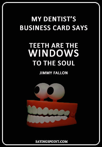 """Dentist Quotes - """"My dentist's business card says, """"Teeth are the windows to the soul."""" —Jimmy Fallon"""