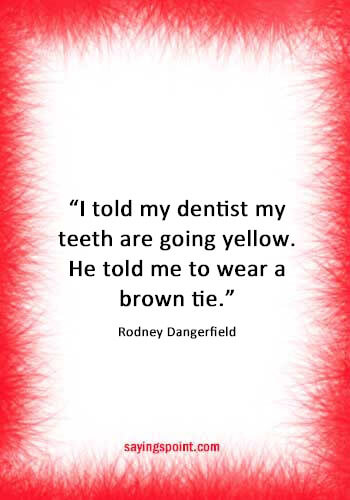 """inspirational dental quotes - """"I told my dentist my teeth are going yellow. He told me to wear a brown tie."""" —Rodney Dangerfield"""