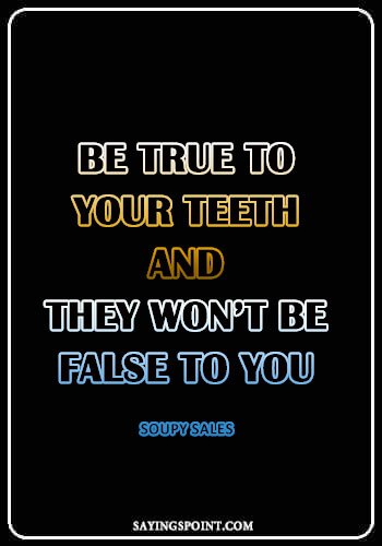 """Dentist Quotes - """"Be true to your teeth and they won't be false to you."""" —Soupy Sales"""