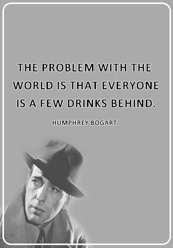 "funny quotes about drinking alcohol - ""The problem with the world is that everyone is a few drinks behind."" —Humphrey Bogart"