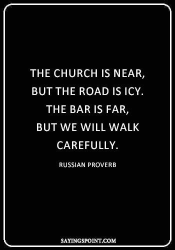 "Drinking Sayings - ""The church is near, but the road is icy. The bar is far, but we will walk carefully."" —Russian Proverb"