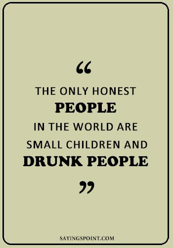"Drinking Sayings - ""The only honest people in the world are small children and drunk people."" —Unknown"
