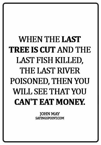 Environment Sayings - When the last tree is cut and the last fish killed, the last river poisoned, then you will see that you can't eat money.