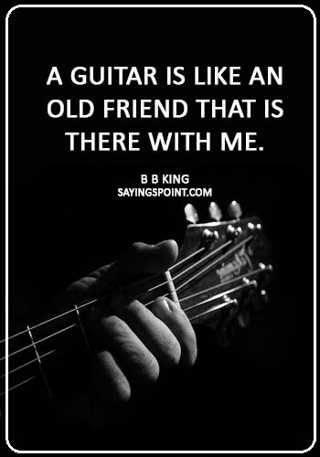 """guitar sayings - """"A guitar is like an old friend that is there with me."""" —B B King"""