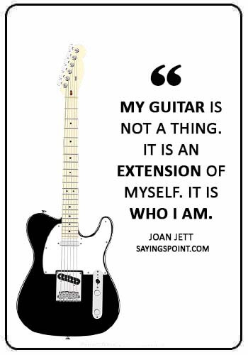 """guitar sayings - """"My guitar is not a thing. It is an extension of myself. It is who I am."""" —Joan Jett"""