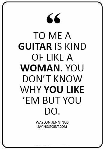 """guitar quotes images - """"To me a guitar is kind of like a woman. You don't know why you like 'em but you do."""" —Waylon Jennings"""