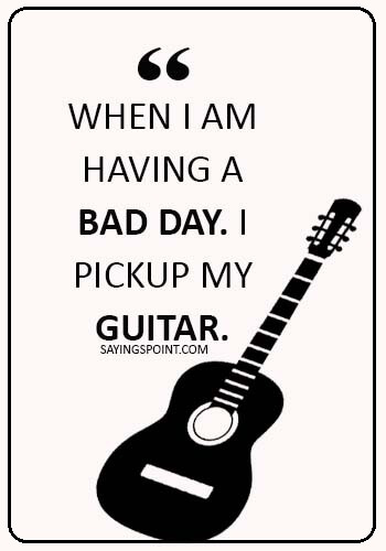 guitar sayings - When I am having a bad day. I pickup my guitar.