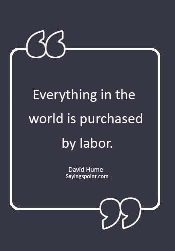 """labor day quotes - """"Everything in the world is purchased by labor."""" —David Hume"""
