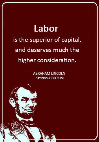 """labor day quotes - """"Labor is the superior of capital, and deserves much the higher consideration."""" —Abraham Lincoln"""