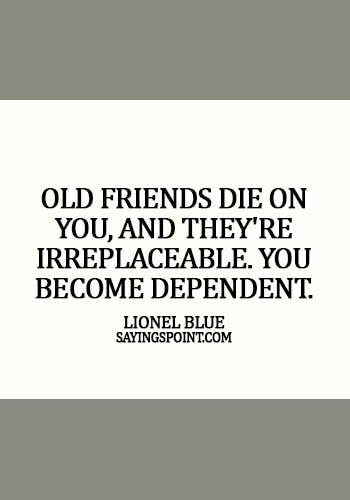 Old Friends Sayings - Old friends die on you, and they're irreplaceable. You become dependent. -  Lionel Blue