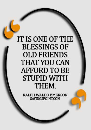 old friends quotes funny - It is one of the blessings of old friends that you can afford to be stupid with them. -  Ralph Waldo Emerson
