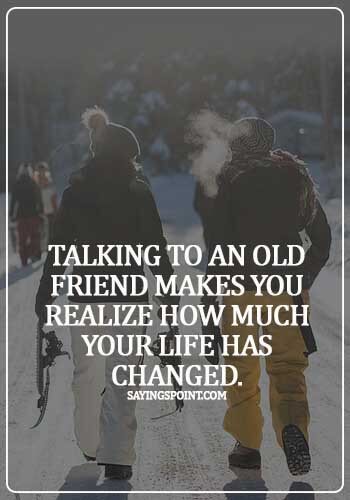 quotes on meeting old friends after a long time - Talking to an old friend makes you realize how much your life has changed.