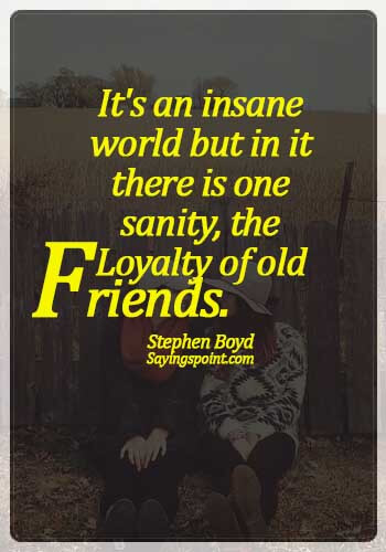 Old Friends Quotes - It's an insane world but in it there is one sanity, the loyalty of old friends. -  Stephen Boyd