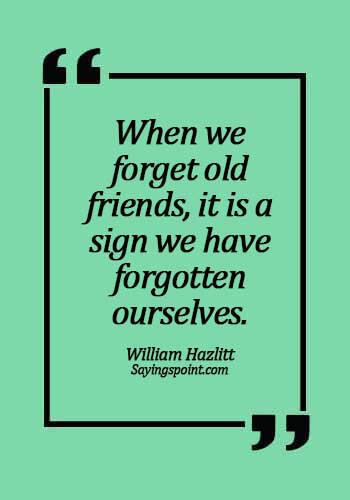 quotes about old friends reuniting - When we forget old friends, it is a sign we have forgotten ourselves. -  William Hazlitt