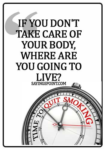 quotes about smoking cigarettes - If you don't take care of your body, where are you going to live?